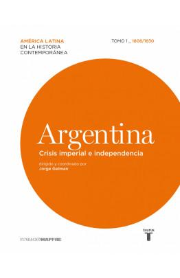 Argentina. Crisis imperial e independencia. Tomo 1 (1808-1830)